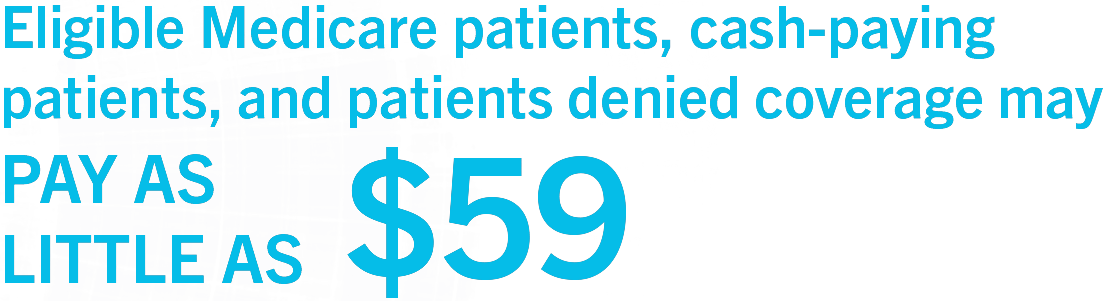 Eligible Medicare patients, cash-paying patients, and patients denied coverage may PAY AS LITTLE AS $59